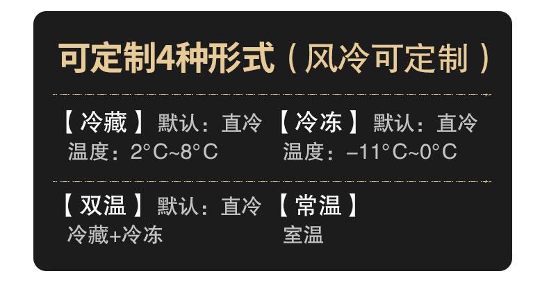 可定制4种形式(风冷可定制)冷藏2℃~8℃,冷冻-11℃~0℃,双温(冷藏+冷冻),常温,制冷方式:直冷。